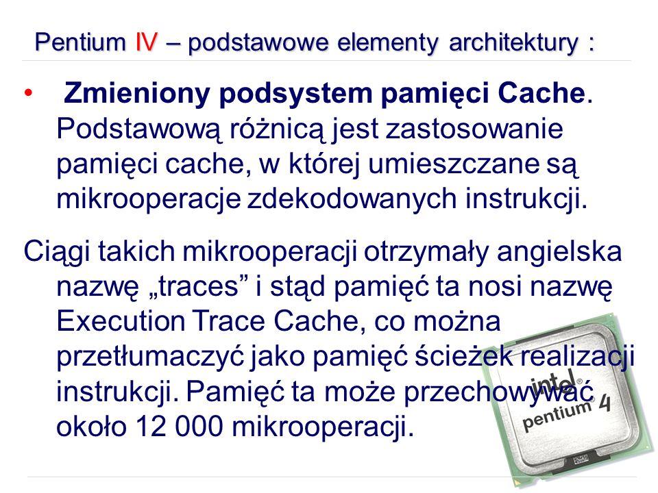 Pentium IV – podstawowe elementy architektury : Zmieniony podsystem pamięci Cache. Podstawową różnicą jest zastosowanie pamięci cache, w której umiesz