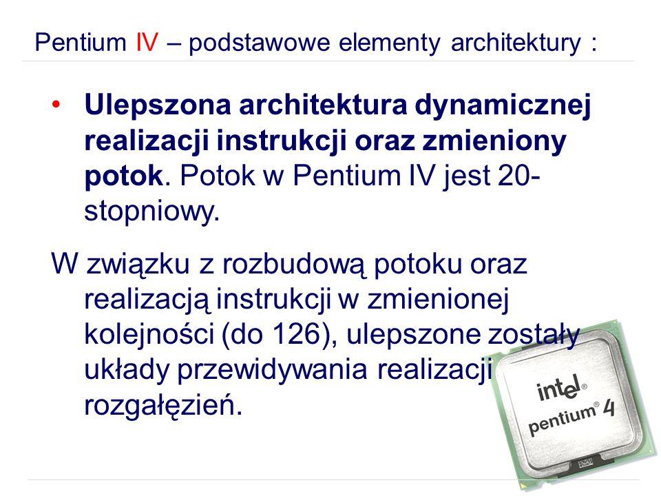 Pentium IV – podstawowe elementy architektury : Ulepszona architektura dynamicznej realizacji instrukcji oraz zmieniony potok. Potok w Pentium IV jest