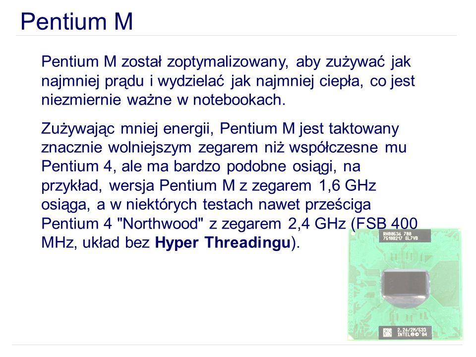Pentium M Pentium M został zoptymalizowany, aby zużywać jak najmniej prądu i wydzielać jak najmniej ciepła, co jest niezmiernie ważne w notebookach. Z
