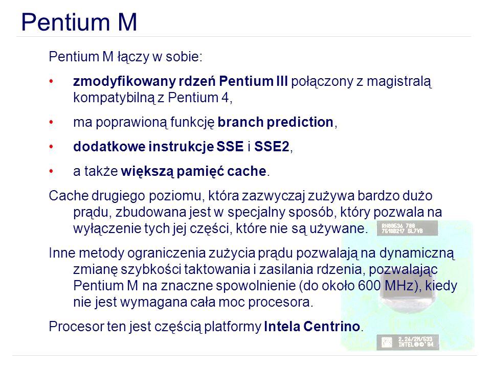 Pentium M Pentium M łączy w sobie: zmodyfikowany rdzeń Pentium III połączony z magistralą kompatybilną z Pentium 4, ma poprawioną funkcję branch predi