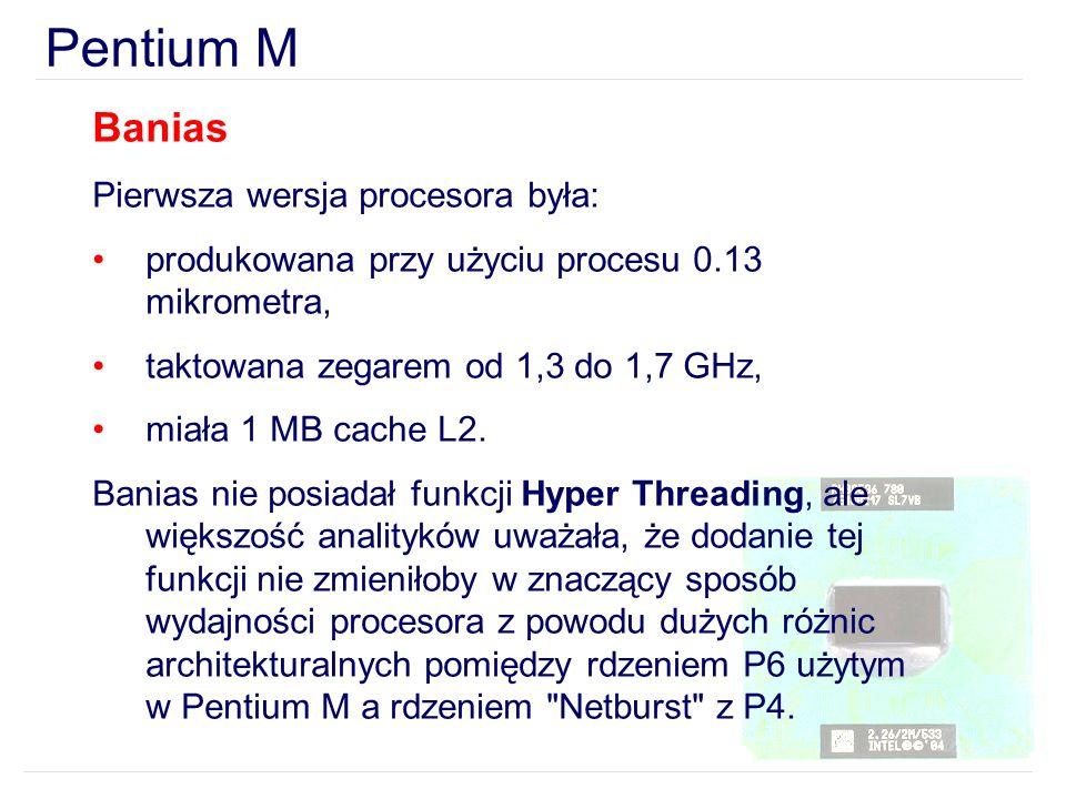 Pentium M Banias Pierwsza wersja procesora była: produkowana przy użyciu procesu 0.13 mikrometra, taktowana zegarem od 1,3 do 1,7 GHz, miała 1 MB cach