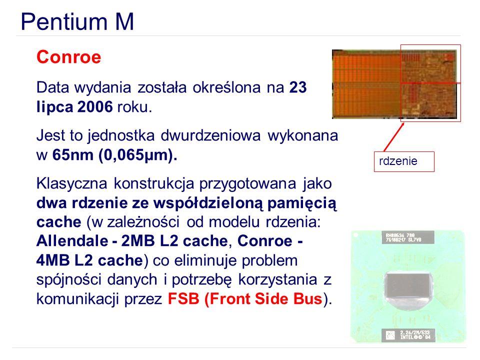 Pentium M Conroe Data wydania została określona na 23 lipca 2006 roku. Jest to jednostka dwurdzeniowa wykonana w 65nm (0,065μm). Klasyczna konstrukcja