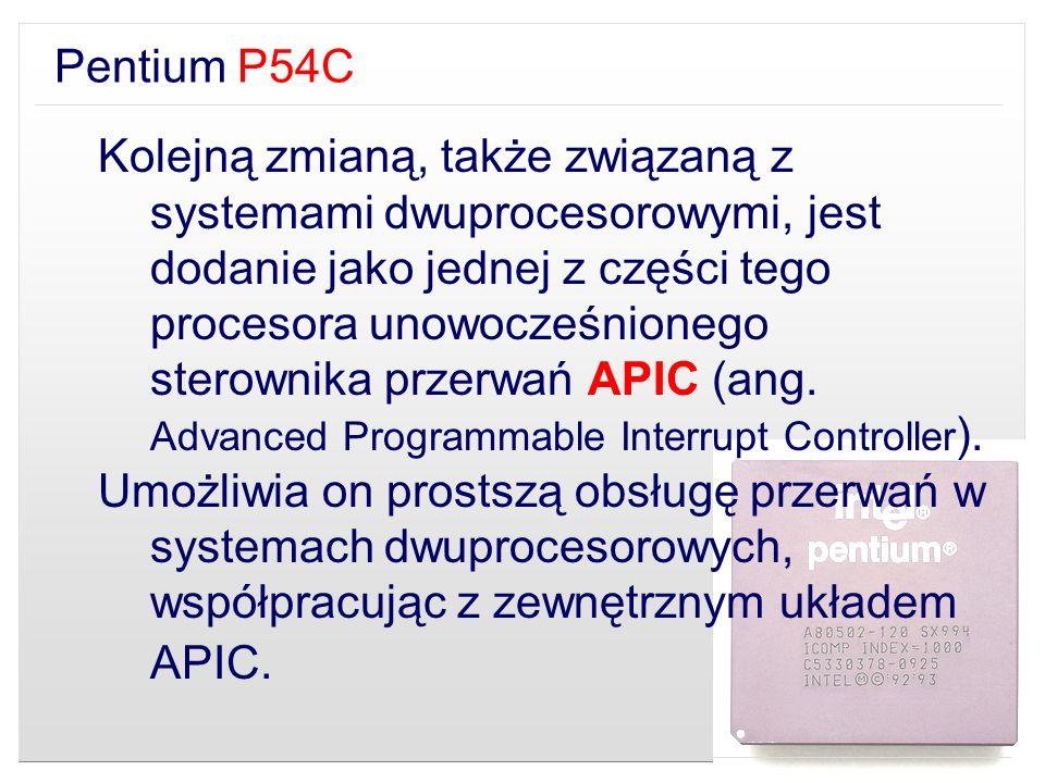 Pentium P54C Kolejną zmianą, także związaną z systemami dwuprocesorowymi, jest dodanie jako jednej z części tego procesora unowocześnionego sterownika
