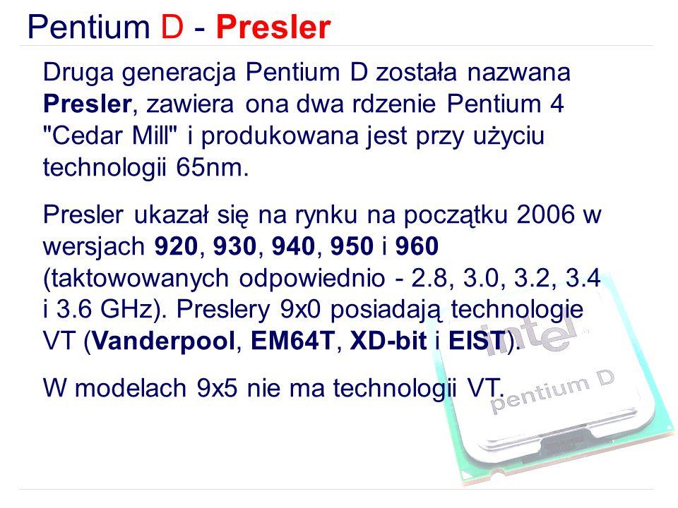 Pentium D - Presler Druga generacja Pentium D została nazwana Presler, zawiera ona dwa rdzenie Pentium 4 Cedar Mill i produkowana jest przy użyciu technologii 65nm.