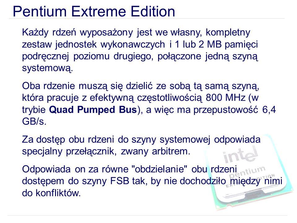 Pentium Extreme Edition Każdy rdzeń wyposażony jest we własny, kompletny zestaw jednostek wykonawczych i 1 lub 2 MB pamięci podręcznej poziomu drugiego, połączone jedną szyną systemową.