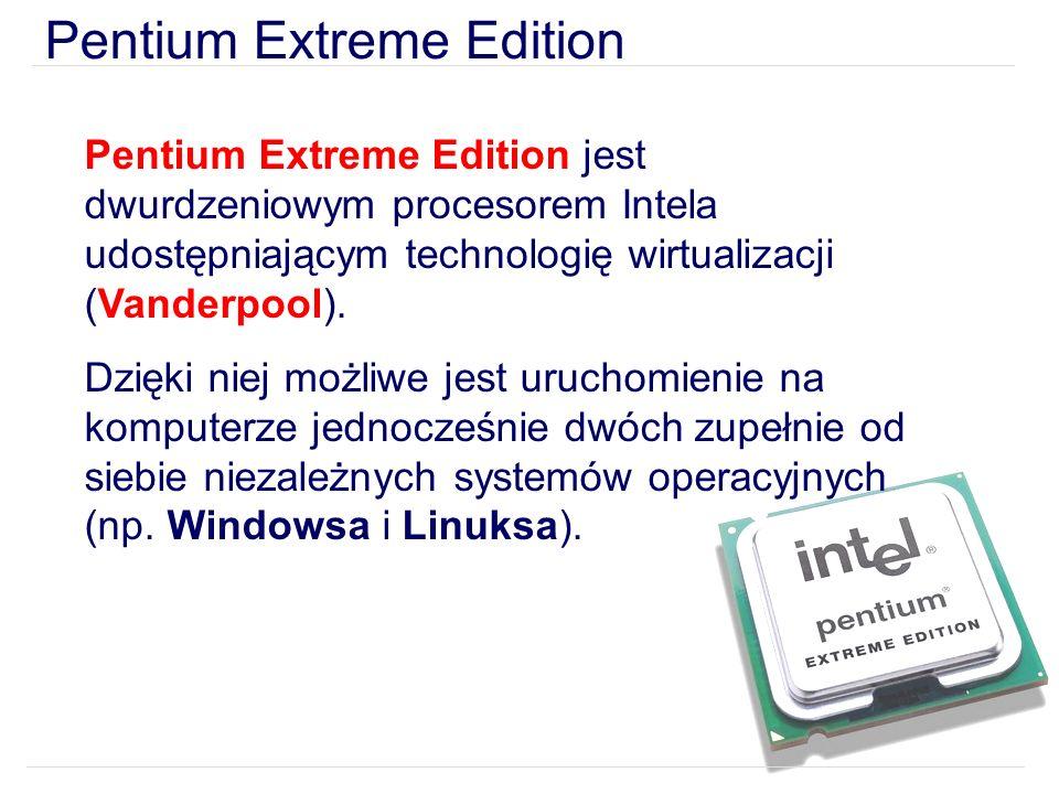 Pentium Extreme Edition Pentium Extreme Edition jest dwurdzeniowym procesorem Intela udostępniającym technologię wirtualizacji (Vanderpool).