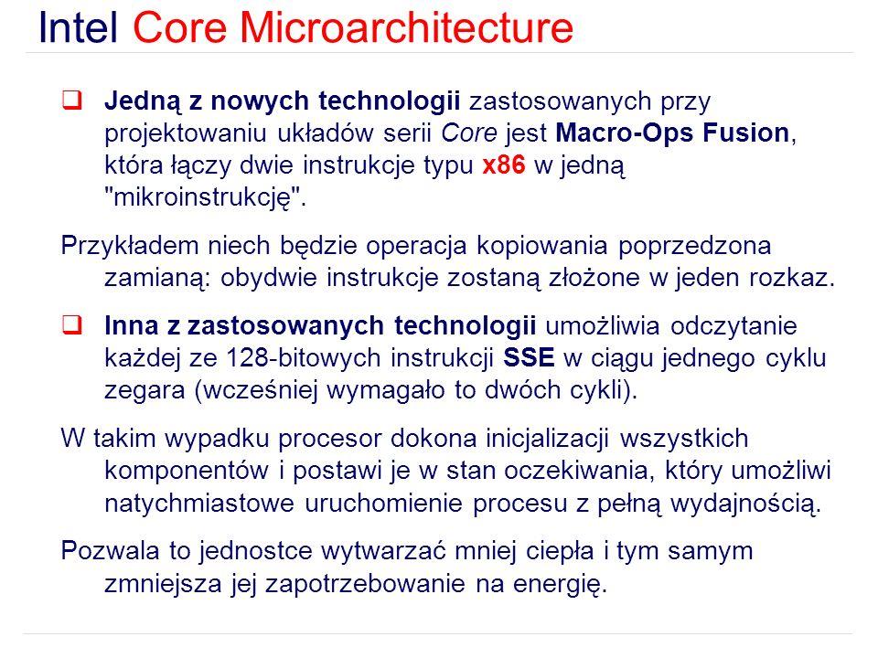 Intel Core Microarchitecture Jedną z nowych technologii zastosowanych przy projektowaniu układów serii Core jest Macro-Ops Fusion, która łączy dwie instrukcje typu x86 w jedną mikroinstrukcję .