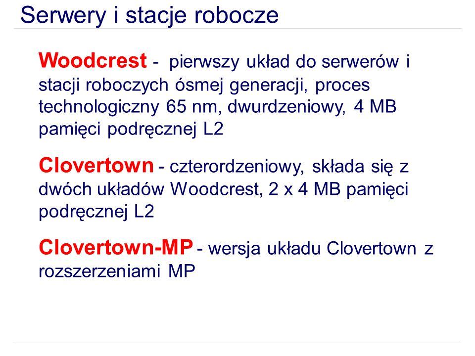 Serwery i stacje robocze Woodcrest - pierwszy układ do serwerów i stacji roboczych ósmej generacji, proces technologiczny 65 nm, dwurdzeniowy, 4 MB pamięci podręcznej L2 Clovertown - czterordzeniowy, składa się z dwóch układów Woodcrest, 2 x 4 MB pamięci podręcznej L2 Clovertown-MP - wersja układu Clovertown z rozszerzeniami MP