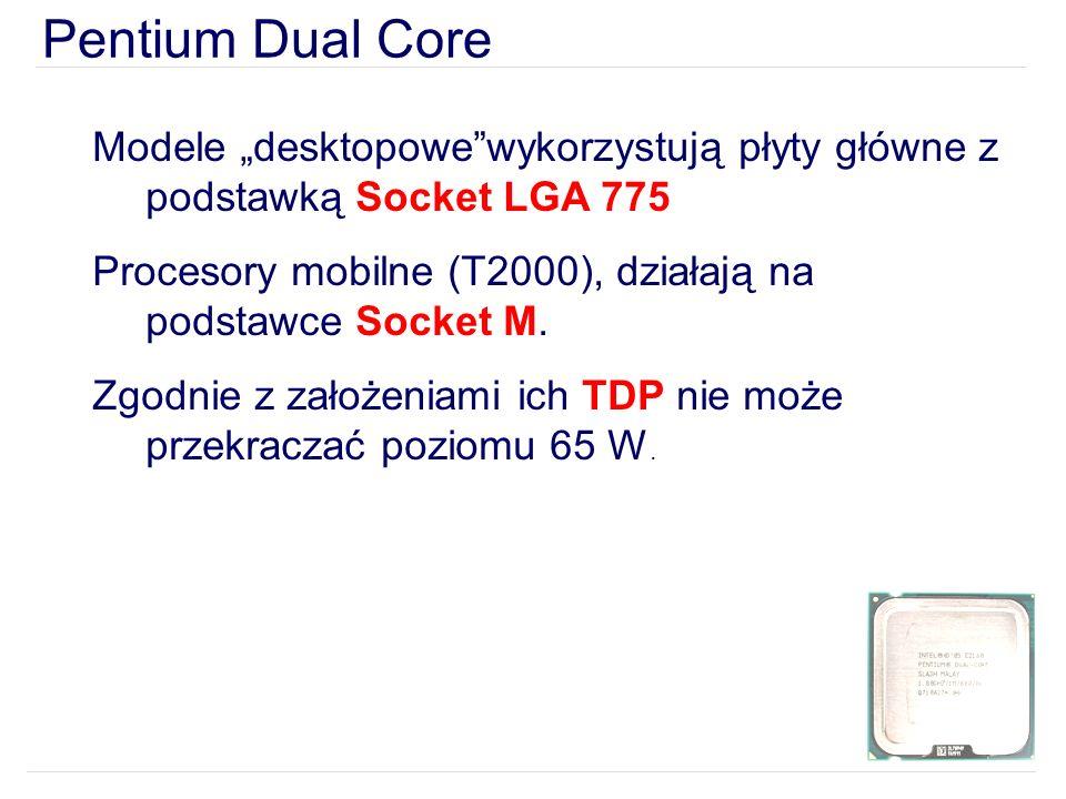 Pentium Dual Core Modele desktopowewykorzystują płyty główne z podstawką Socket LGA 775 Procesory mobilne (T2000), działają na podstawce Socket M.