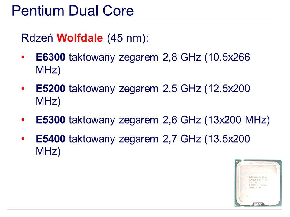 Pentium Dual Core Rdzeń Wolfdale (45 nm): E6300 taktowany zegarem 2,8 GHz (10.5x266 MHz) E5200 taktowany zegarem 2,5 GHz (12.5x200 MHz) E5300 taktowany zegarem 2,6 GHz (13x200 MHz) E5400 taktowany zegarem 2,7 GHz (13.5x200 MHz)