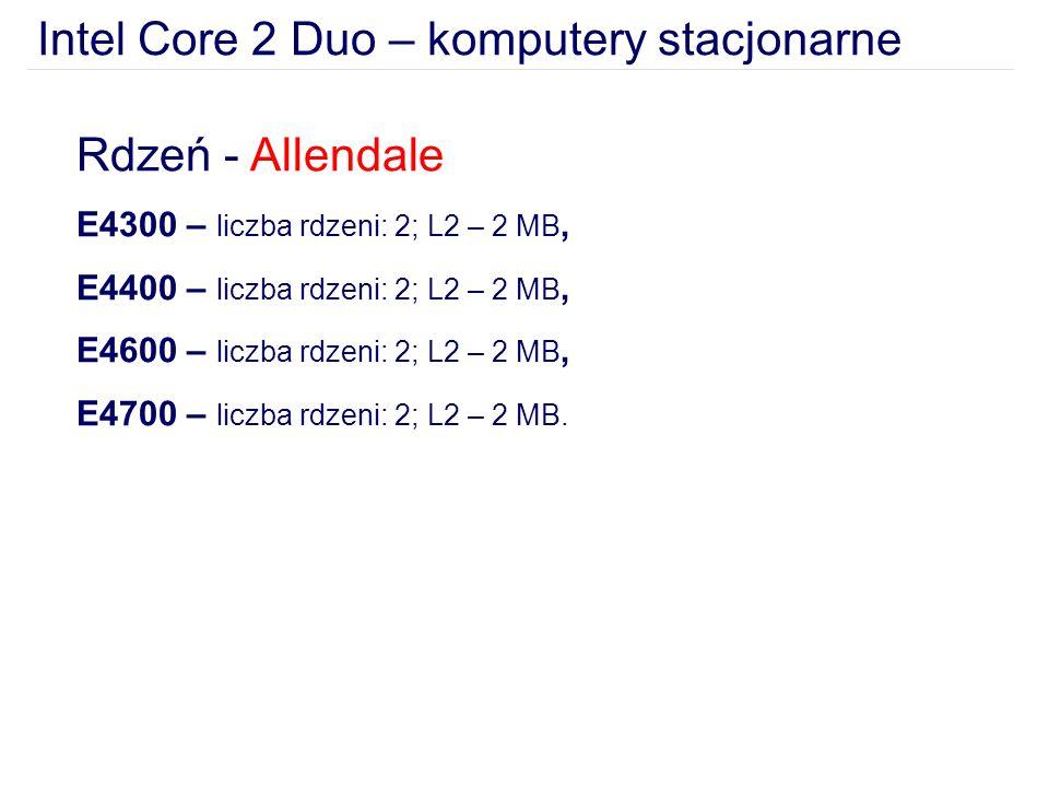 Intel Core 2 Duo – komputery stacjonarne Rdzeń - Allendale E4300 – liczba rdzeni: 2; L2 – 2 MB, E4400 – liczba rdzeni: 2; L2 – 2 MB, E4600 – liczba rdzeni: 2; L2 – 2 MB, E4700 – liczba rdzeni: 2; L2 – 2 MB.