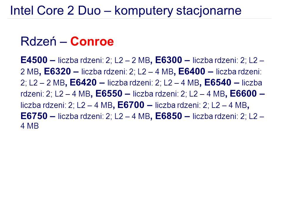 Intel Core 2 Duo – komputery stacjonarne Rdzeń – Conroe E4500 – liczba rdzeni: 2; L2 – 2 MB, E6300 – liczba rdzeni: 2; L2 – 2 MB, E6320 – liczba rdzeni: 2; L2 – 4 MB, E6400 – liczba rdzeni: 2; L2 – 2 MB, E6420 – liczba rdzeni: 2; L2 – 4 MB, E6540 – liczba rdzeni: 2; L2 – 4 MB, E6550 – liczba rdzeni: 2; L2 – 4 MB, E6600 – liczba rdzeni: 2; L2 – 4 MB, E6700 – liczba rdzeni: 2; L2 – 4 MB, E6750 – liczba rdzeni: 2; L2 – 4 MB, E6850 – liczba rdzeni: 2; L2 – 4 MB