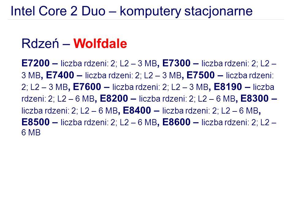 Intel Core 2 Duo – komputery stacjonarne Rdzeń – Wolfdale E7200 – liczba rdzeni: 2; L2 – 3 MB, E7300 – liczba rdzeni: 2; L2 – 3 MB, E7400 – liczba rdzeni: 2; L2 – 3 MB, E7500 – liczba rdzeni: 2; L2 – 3 MB, E7600 – liczba rdzeni: 2; L2 – 3 MB, E8190 – liczba rdzeni: 2; L2 – 6 MB, E8200 – liczba rdzeni: 2; L2 – 6 MB, E8300 – liczba rdzeni: 2; L2 – 6 MB, E8400 – liczba rdzeni: 2; L2 – 6 MB, E8500 – liczba rdzeni: 2; L2 – 6 MB, E8600 – liczba rdzeni: 2; L2 – 6 MB