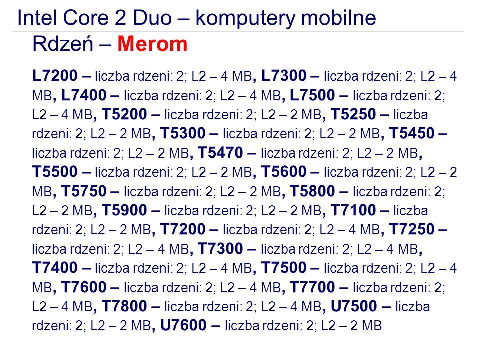 Intel Core 2 Duo – komputery mobilne Rdzeń – Merom L7200 – liczba rdzeni: 2; L2 – 4 MB, L7300 – liczba rdzeni: 2; L2 – 4 MB, L7400 – liczba rdzeni: 2; L2 – 4 MB, L7500 – liczba rdzeni: 2; L2 – 4 MB, T5200 – liczba rdzeni: 2; L2 – 2 MB, T5250 – liczba rdzeni: 2; L2 – 2 MB, T5300 – liczba rdzeni: 2; L2 – 2 MB, T5450 – liczba rdzeni: 2; L2 – 2 MB, T5470 – liczba rdzeni: 2; L2 – 2 MB, T5500 – liczba rdzeni: 2; L2 – 2 MB, T5600 – liczba rdzeni: 2; L2 – 2 MB, T5750 – liczba rdzeni: 2; L2 – 2 MB, T5800 – liczba rdzeni: 2; L2 – 2 MB, T5900 – liczba rdzeni: 2; L2 – 2 MB, T7100 – liczba rdzeni: 2; L2 – 2 MB, T7200 – liczba rdzeni: 2; L2 – 4 MB, T7250 – liczba rdzeni: 2; L2 – 4 MB, T7300 – liczba rdzeni: 2; L2 – 4 MB, T7400 – liczba rdzeni: 2; L2 – 4 MB, T7500 – liczba rdzeni: 2; L2 – 4 MB, T7600 – liczba rdzeni: 2; L2 – 4 MB, T7700 – liczba rdzeni: 2; L2 – 4 MB, T7800 – liczba rdzeni: 2; L2 – 4 MB, U7500 – liczba rdzeni: 2; L2 – 2 MB, U7600 – liczba rdzeni: 2; L2 – 2 MB