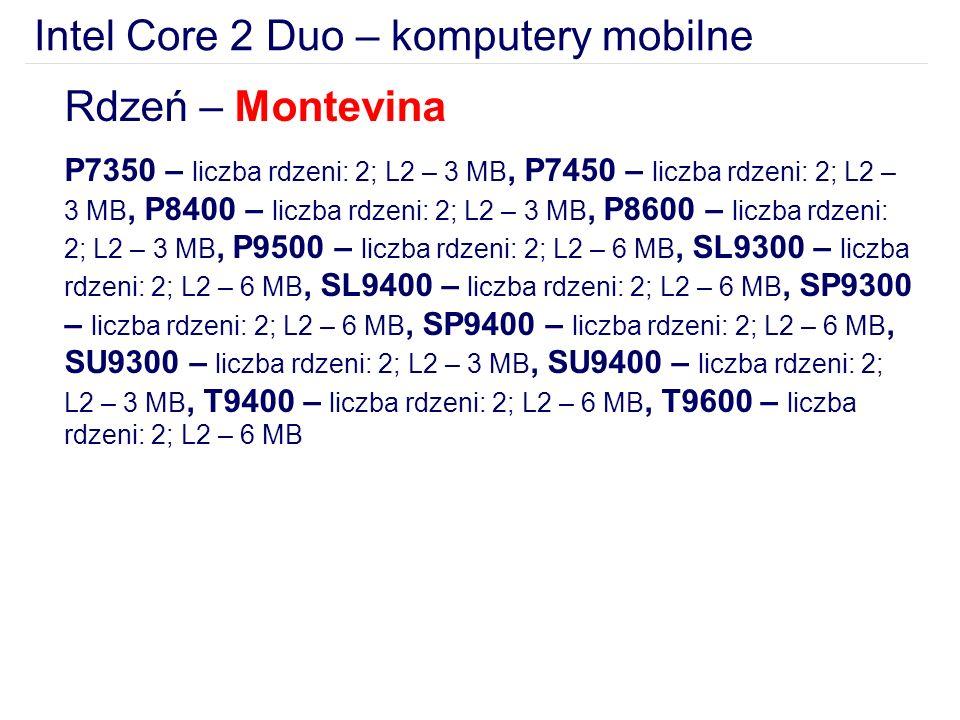 Intel Core 2 Duo – komputery mobilne Rdzeń – Montevina P7350 – liczba rdzeni: 2; L2 – 3 MB, P7450 – liczba rdzeni: 2; L2 – 3 MB, P8400 – liczba rdzeni: 2; L2 – 3 MB, P8600 – liczba rdzeni: 2; L2 – 3 MB, P9500 – liczba rdzeni: 2; L2 – 6 MB, SL9300 – liczba rdzeni: 2; L2 – 6 MB, SL9400 – liczba rdzeni: 2; L2 – 6 MB, SP9300 – liczba rdzeni: 2; L2 – 6 MB, SP9400 – liczba rdzeni: 2; L2 – 6 MB, SU9300 – liczba rdzeni: 2; L2 – 3 MB, SU9400 – liczba rdzeni: 2; L2 – 3 MB, T9400 – liczba rdzeni: 2; L2 – 6 MB, T9600 – liczba rdzeni: 2; L2 – 6 MB