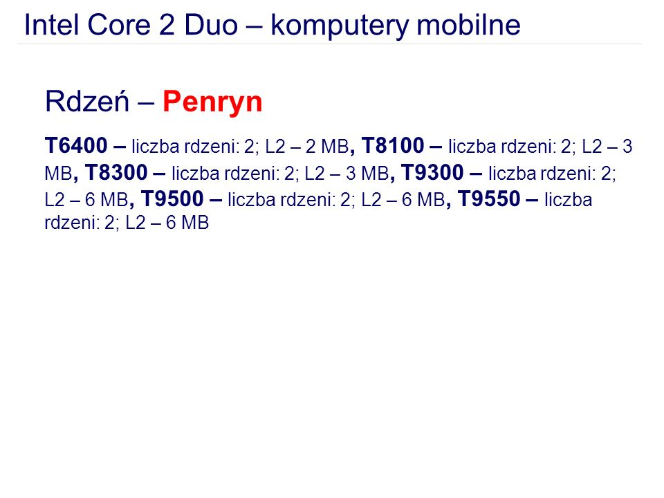 Intel Core 2 Duo – komputery mobilne Rdzeń – Penryn T6400 – liczba rdzeni: 2; L2 – 2 MB, T8100 – liczba rdzeni: 2; L2 – 3 MB, T8300 – liczba rdzeni: 2; L2 – 3 MB, T9300 – liczba rdzeni: 2; L2 – 6 MB, T9500 – liczba rdzeni: 2; L2 – 6 MB, T9550 – liczba rdzeni: 2; L2 – 6 MB