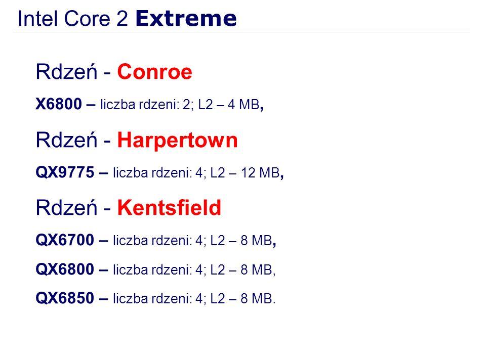 Intel Core 2 Extreme Rdzeń - Conroe X6800 – liczba rdzeni: 2; L2 – 4 MB, Rdzeń - Harpertown QX9775 – liczba rdzeni: 4; L2 – 12 MB, Rdzeń - Kentsfield QX6700 – liczba rdzeni: 4; L2 – 8 MB, QX6800 – liczba rdzeni: 4; L2 – 8 MB, QX6850 – liczba rdzeni: 4; L2 – 8 MB.