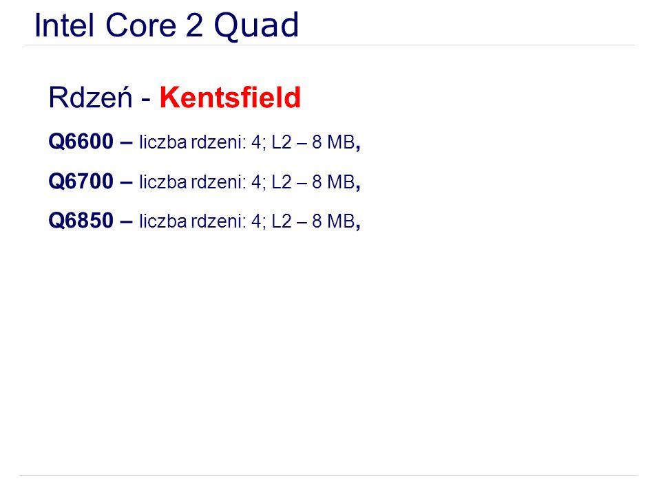 Intel Core 2 Quad Rdzeń - Kentsfield Q6600 – liczba rdzeni: 4; L2 – 8 MB, Q6700 – liczba rdzeni: 4; L2 – 8 MB, Q6850 – liczba rdzeni: 4; L2 – 8 MB,