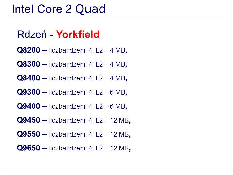 Intel Core 2 Quad Rdzeń - Yorkfield Q8200 – liczba rdzeni: 4; L2 – 4 MB, Q8300 – liczba rdzeni: 4; L2 – 4 MB, Q8400 – liczba rdzeni: 4; L2 – 4 MB, Q9300 – liczba rdzeni: 4; L2 – 6 MB, Q9400 – liczba rdzeni: 4; L2 – 6 MB, Q9450 – liczba rdzeni: 4; L2 – 12 MB, Q9550 – liczba rdzeni: 4; L2 – 12 MB, Q9650 – liczba rdzeni: 4; L2 – 12 MB,