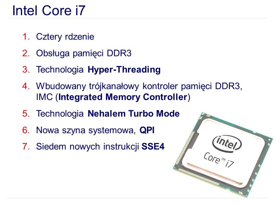 Intel Core i7 1.Cztery rdzenie 2.Obsługa pamięci DDR3 3.Technologia Hyper-Threading 4.Wbudowany trójkanałowy kontroler pamięci DDR3, IMC (Integrated Memory Controller) 5.Technologia Nehalem Turbo Mode 6.Nowa szyna systemowa, QPI 7.Siedem nowych instrukcji SSE4