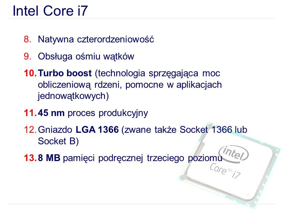 Intel Core i7 8.Natywna czterordzeniowość 9.Obsługa ośmiu wątków 10.Turbo boost (technologia sprzęgająca moc obliczeniową rdzeni, pomocne w aplikacjach jednowątkowych) 11.45 nm proces produkcyjny 12.Gniazdo LGA 1366 (zwane także Socket 1366 lub Socket B) 13.8 MB pamięci podręcznej trzeciego poziomu
