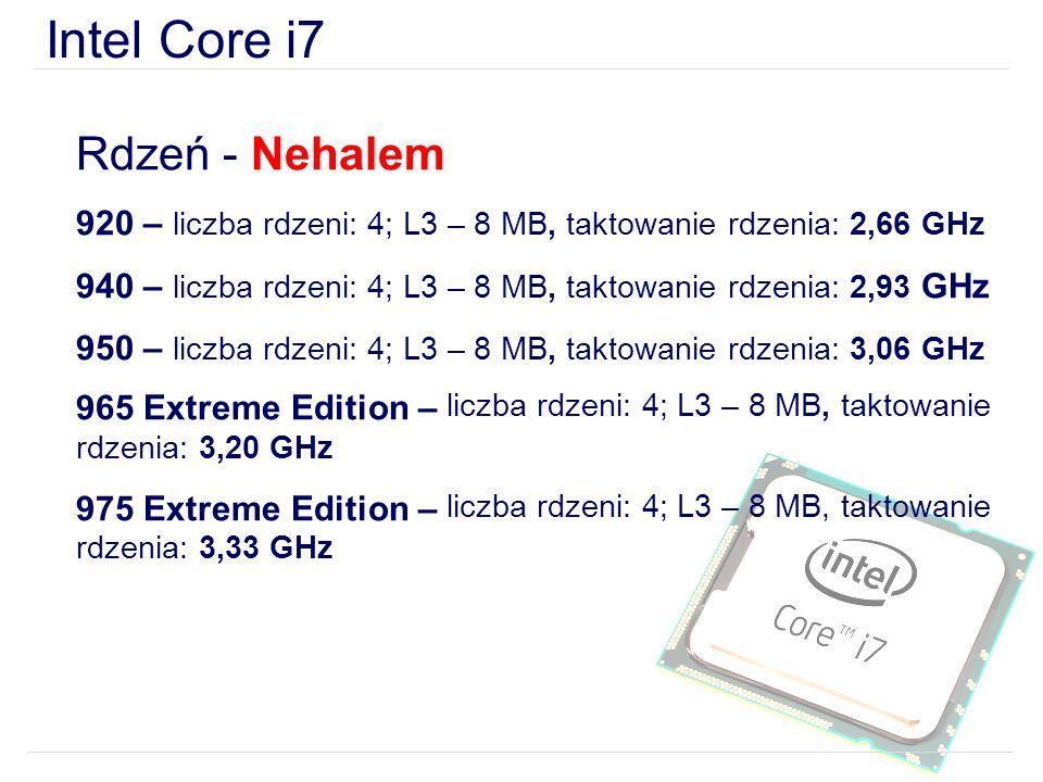 Intel Core i7 Rdzeń - Nehalem 920 – liczba rdzeni: 4; L3 – 8 MB, taktowanie rdzenia: 2,66 GHz 940 – liczba rdzeni: 4; L3 – 8 MB, taktowanie rdzenia: 2,93 GHz 950 – liczba rdzeni: 4; L3 – 8 MB, taktowanie rdzenia: 3,06 GHz 965 Extreme Edition – liczba rdzeni: 4; L3 – 8 MB, taktowanie rdzenia: 3,20 GHz 975 Extreme Edition – liczba rdzeni: 4; L3 – 8 MB, taktowanie rdzenia: 3,33 GHz