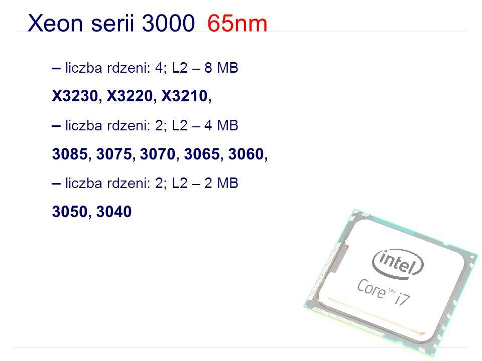 Xeon serii 3000 65nm – liczba rdzeni: 4; L2 – 8 MB X3230, X3220, X3210, – liczba rdzeni: 2; L2 – 4 MB 3085, 3075, 3070, 3065, 3060, – liczba rdzeni: 2; L2 – 2 MB 3050, 3040
