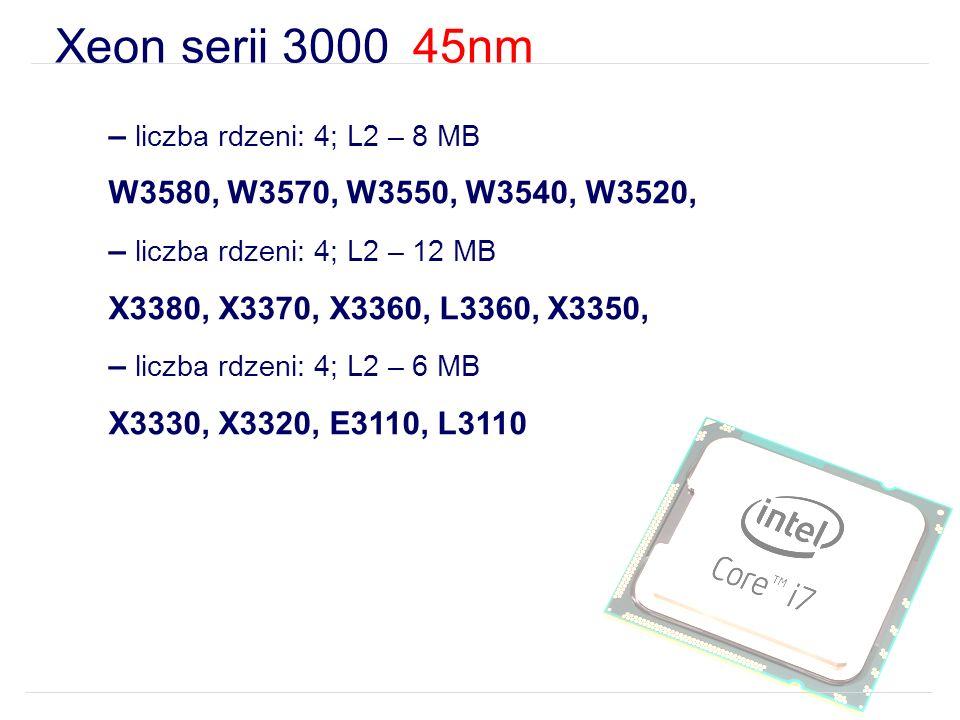 Xeon serii 3000 45nm – liczba rdzeni: 4; L2 – 8 MB W3580, W3570, W3550, W3540, W3520, – liczba rdzeni: 4; L2 – 12 MB X3380, X3370, X3360, L3360, X3350, – liczba rdzeni: 4; L2 – 6 MB X3330, X3320, E3110, L3110