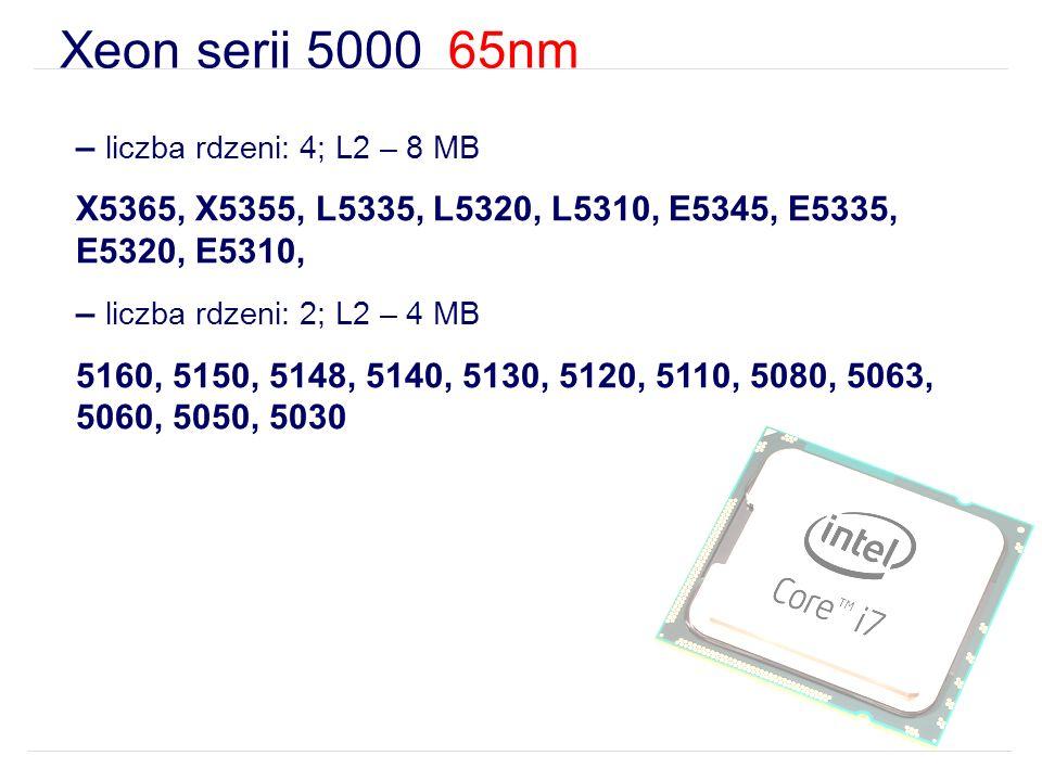 Xeon serii 5000 65nm – liczba rdzeni: 4; L2 – 8 MB X5365, X5355, L5335, L5320, L5310, E5345, E5335, E5320, E5310, – liczba rdzeni: 2; L2 – 4 MB 5160, 5150, 5148, 5140, 5130, 5120, 5110, 5080, 5063, 5060, 5050, 5030