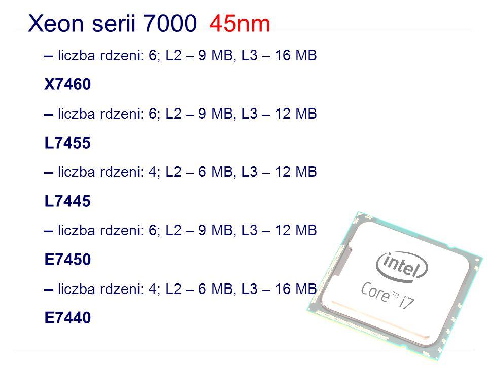 Xeon serii 7000 45nm – liczba rdzeni: 6; L2 – 9 MB, L3 – 16 MB X7460 – liczba rdzeni: 6; L2 – 9 MB, L3 – 12 MB L7455 – liczba rdzeni: 4; L2 – 6 MB, L3 – 12 MB L7445 – liczba rdzeni: 6; L2 – 9 MB, L3 – 12 MB E7450 – liczba rdzeni: 4; L2 – 6 MB, L3 – 16 MB E7440