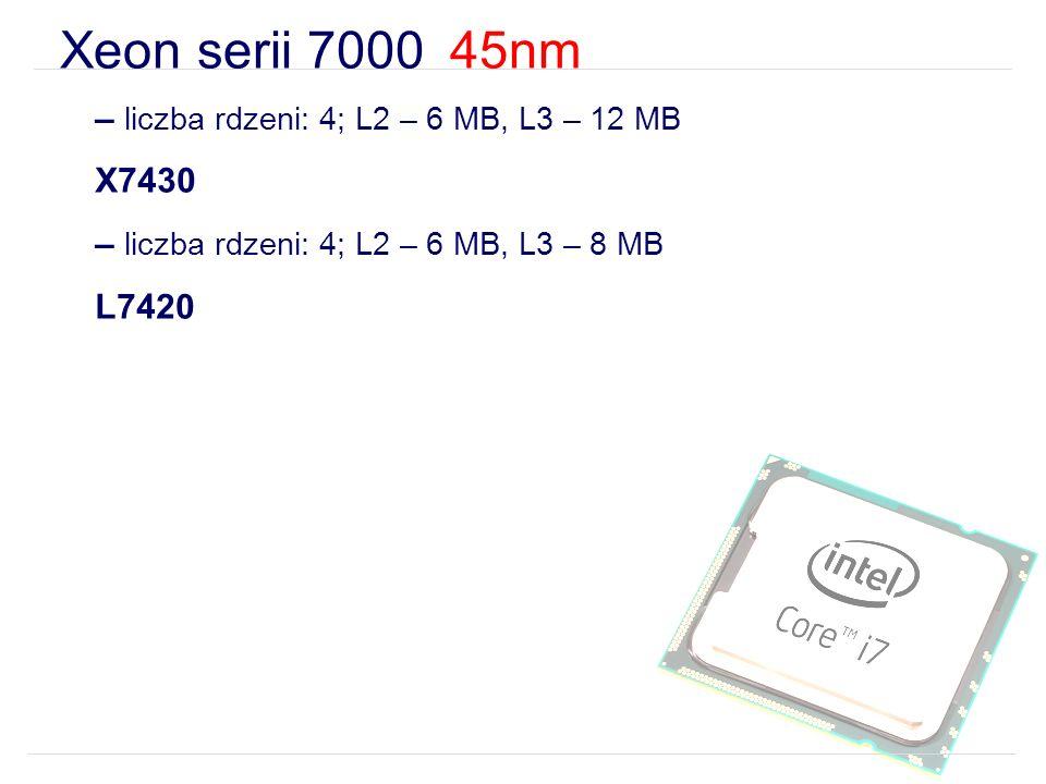 Xeon serii 7000 45nm – liczba rdzeni: 4; L2 – 6 MB, L3 – 12 MB X7430 – liczba rdzeni: 4; L2 – 6 MB, L3 – 8 MB L7420