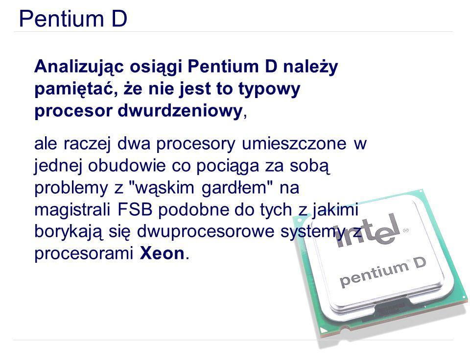 Pentium D Analizując osiągi Pentium D należy pamiętać, że nie jest to typowy procesor dwurdzeniowy, ale raczej dwa procesory umieszczone w jednej obudowie co pociąga za sobą problemy z wąskim gardłem na magistrali FSB podobne do tych z jakimi borykają się dwuprocesorowe systemy z procesorami Xeon.