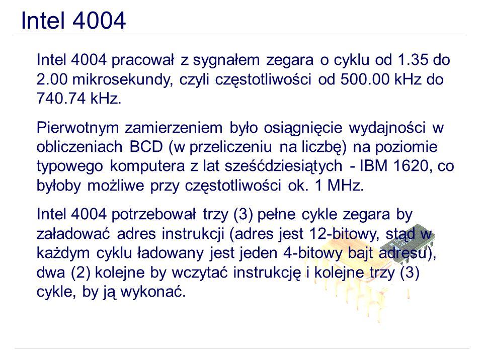 Intel 4004 Intel 4004 pracował z sygnałem zegara o cyklu od 1.35 do 2.00 mikrosekundy, czyli częstotliwości od 500.00 kHz do 740.74 kHz. Pierwotnym za