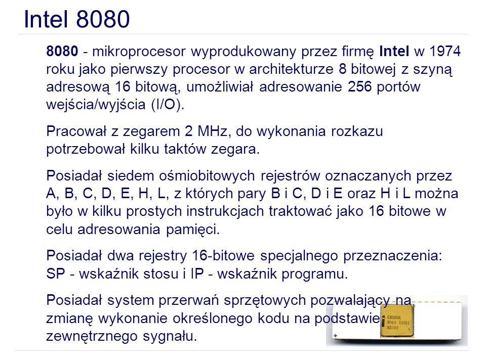 8080 - mikroprocesor wyprodukowany przez firmę Intel w 1974 roku jako pierwszy procesor w architekturze 8 bitowej z szyną adresową 16 bitową, umożliwi
