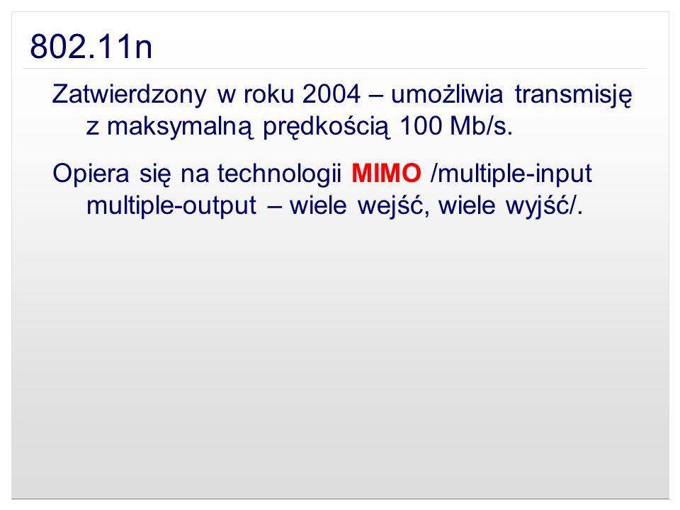 802.11n Zatwierdzony w roku 2004 – umożliwia transmisję z maksymalną prędkością 100 Mb/s. Opiera się na technologii MIMO /multiple-input multiple-outp