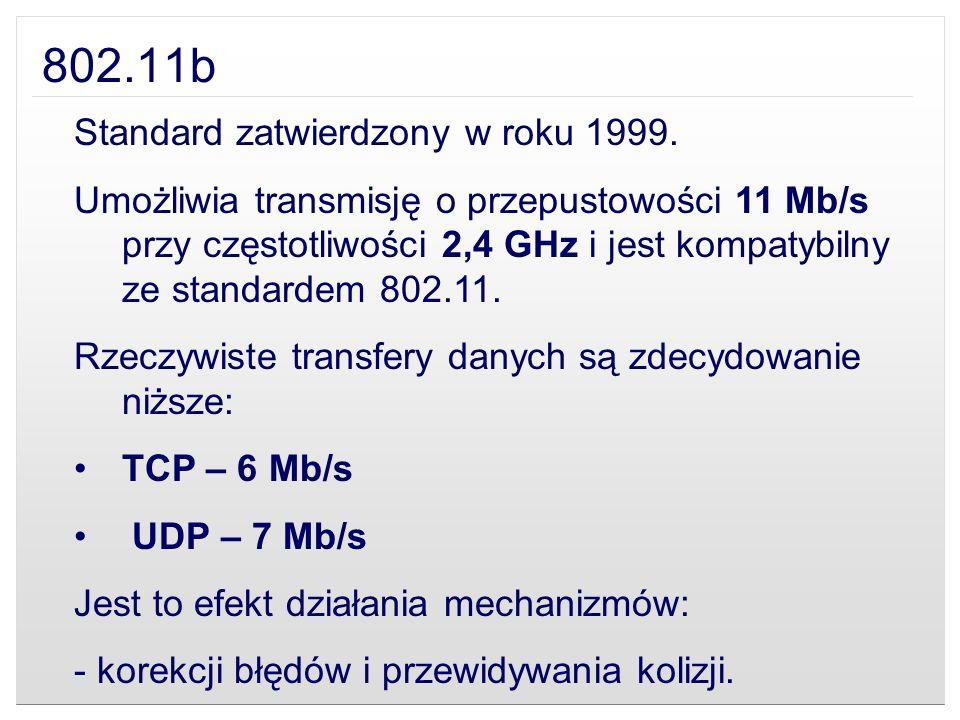 802.11b Standard zatwierdzony w roku 1999. Umożliwia transmisję o przepustowości 11 Mb/s przy częstotliwości 2,4 GHz i jest kompatybilny ze standardem