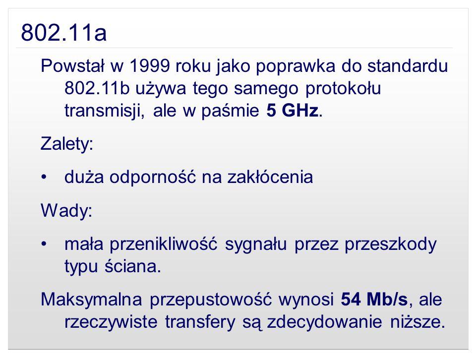 802.11a Powstał w 1999 roku jako poprawka do standardu 802.11b używa tego samego protokołu transmisji, ale w paśmie 5 GHz. Zalety: duża odporność na z