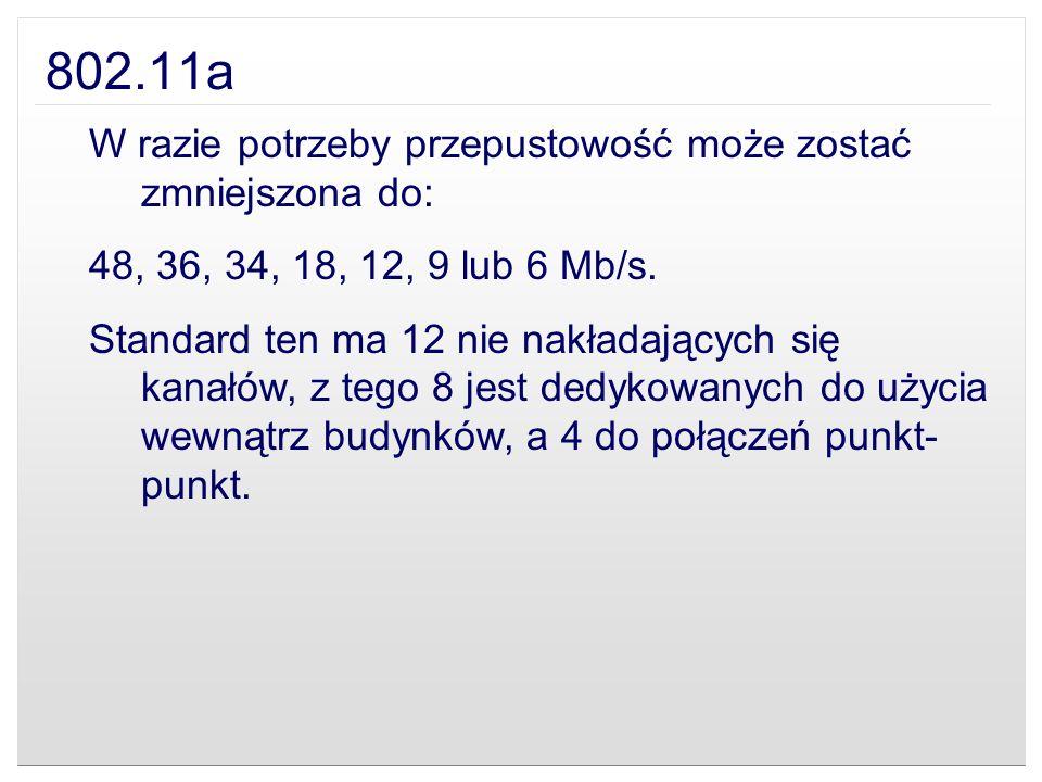 802.11a W razie potrzeby przepustowość może zostać zmniejszona do: 48, 36, 34, 18, 12, 9 lub 6 Mb/s. Standard ten ma 12 nie nakładających się kanałów,