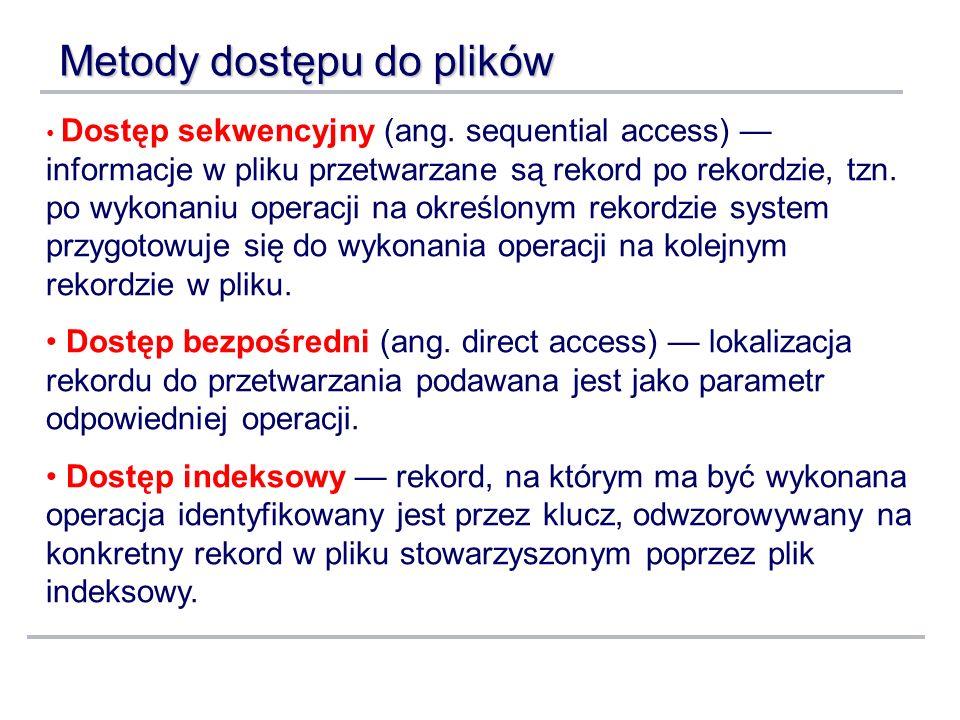 Metody dostępu do plików Dostęp sekwencyjny (ang. sequential access) informacje w pliku przetwarzane są rekord po rekordzie, tzn. po wykonaniu operacj