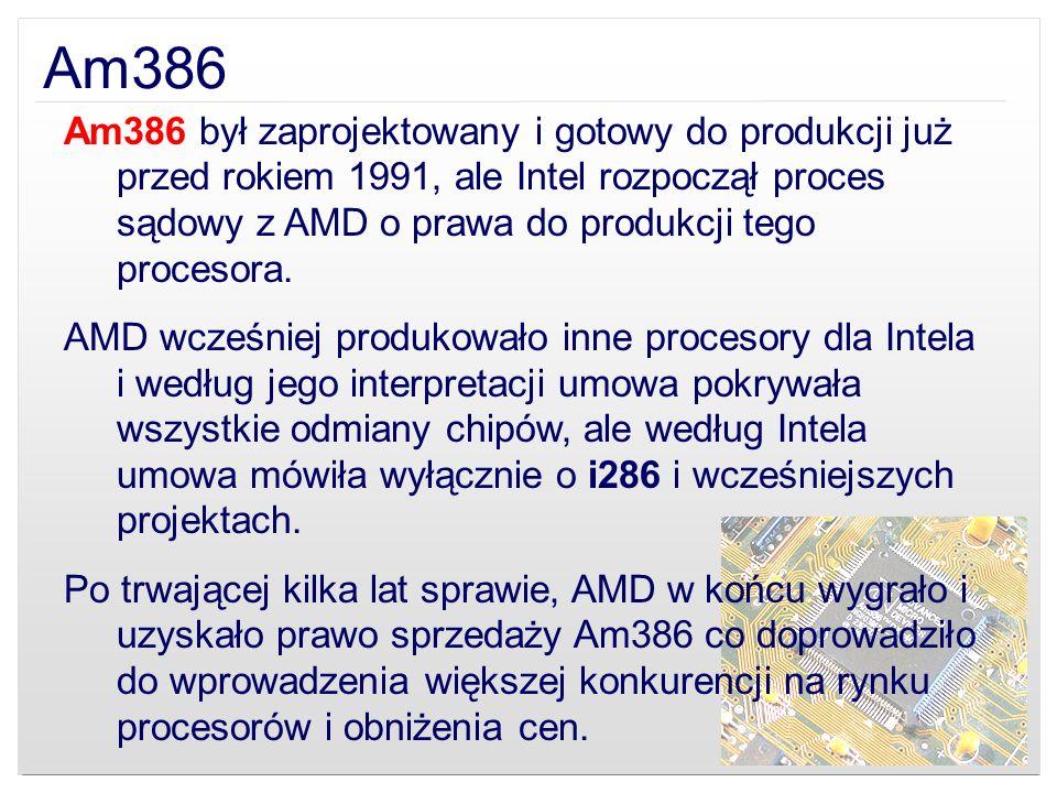 Am386 Am386 był zaprojektowany i gotowy do produkcji już przed rokiem 1991, ale Intel rozpoczął proces sądowy z AMD o prawa do produkcji tego procesor