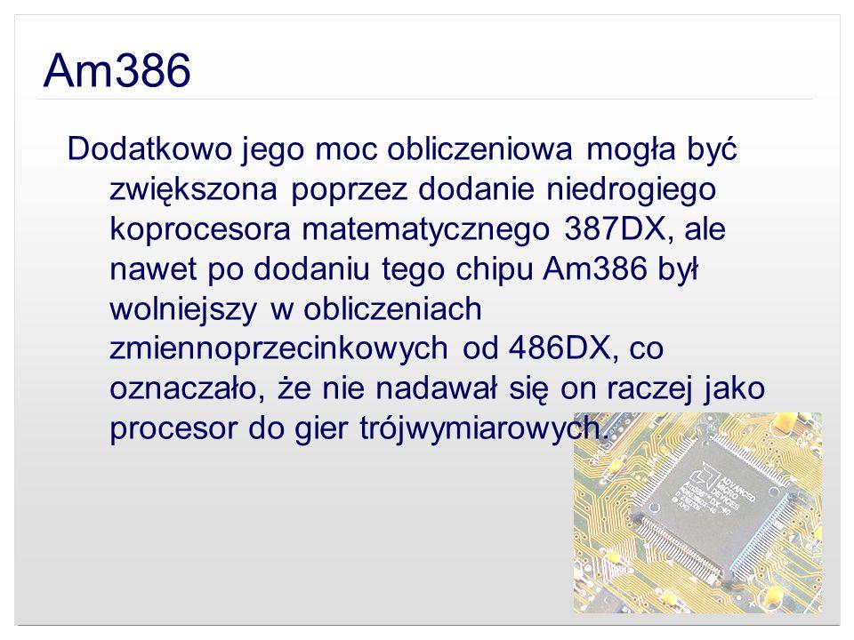 Am386 Dodatkowo jego moc obliczeniowa mogła być zwiększona poprzez dodanie niedrogiego koprocesora matematycznego 387DX, ale nawet po dodaniu tego chi