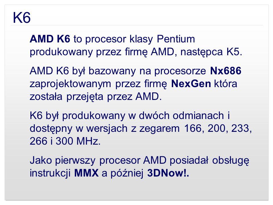 K6 AMD K6 to procesor klasy Pentium produkowany przez firmę AMD, następca K5. AMD K6 był bazowany na procesorze Nx686 zaprojektowanym przez firmę NexG