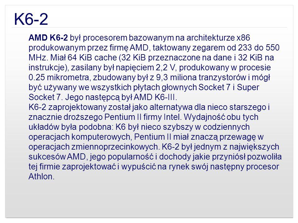 K6-2 AMD K6-2 był procesorem bazowanym na architekturze x86 produkowanym przez firmę AMD, taktowany zegarem od 233 do 550 MHz. Miał 64 KiB cache (32 K