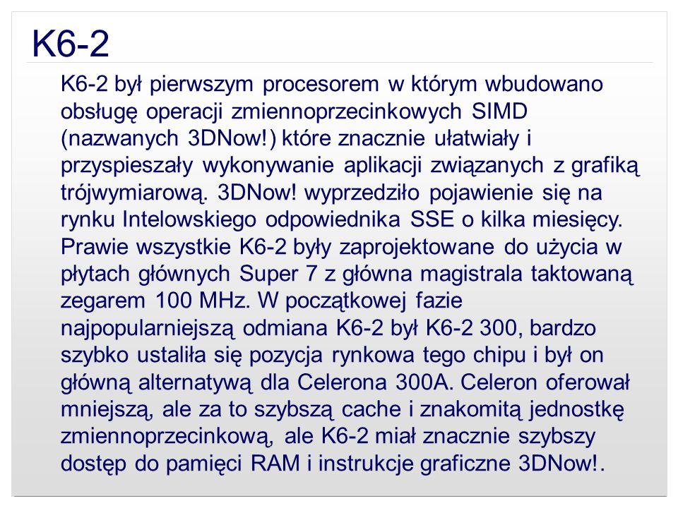K6-2 K6-2 był pierwszym procesorem w którym wbudowano obsługę operacji zmiennoprzecinkowych SIMD (nazwanych 3DNow!) które znacznie ułatwiały i przyspi