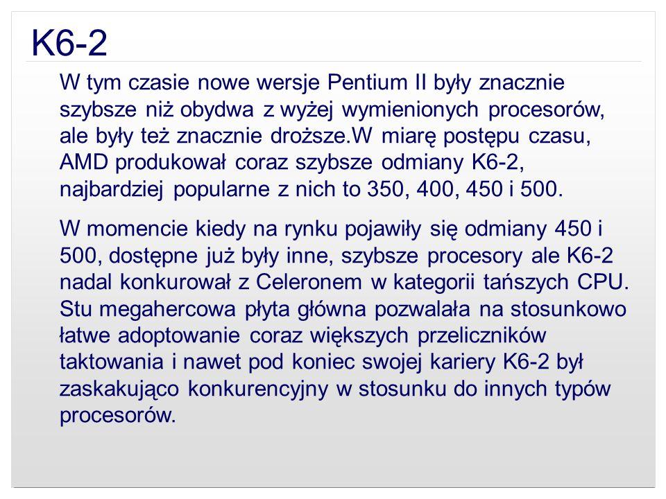 K6-2 W tym czasie nowe wersje Pentium II były znacznie szybsze niż obydwa z wyżej wymienionych procesorów, ale były też znacznie droższe.W miarę postę