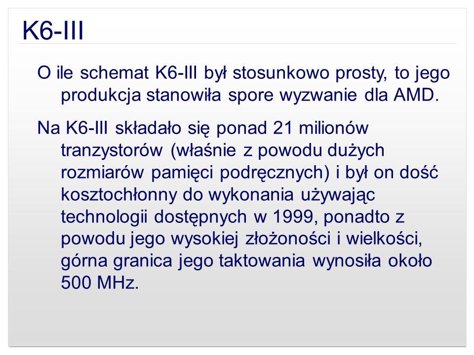 K6-III O ile schemat K6-III był stosunkowo prosty, to jego produkcja stanowiła spore wyzwanie dla AMD. Na K6-III składało się ponad 21 milionów tranzy