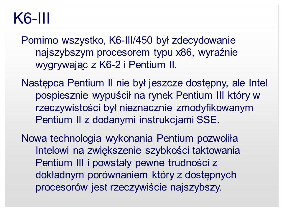 K6-III Pomimo wszystko, K6-III/450 był zdecydowanie najszybszym procesorem typu x86, wyraźnie wygrywając z K6-2 i Pentium II. Następca Pentium II nie