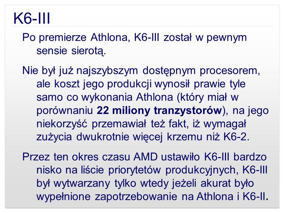 K6-III Po premierze Athlona, K6-III został w pewnym sensie sierotą. Nie był już najszybszym dostępnym procesorem, ale koszt jego produkcji wynosił pra
