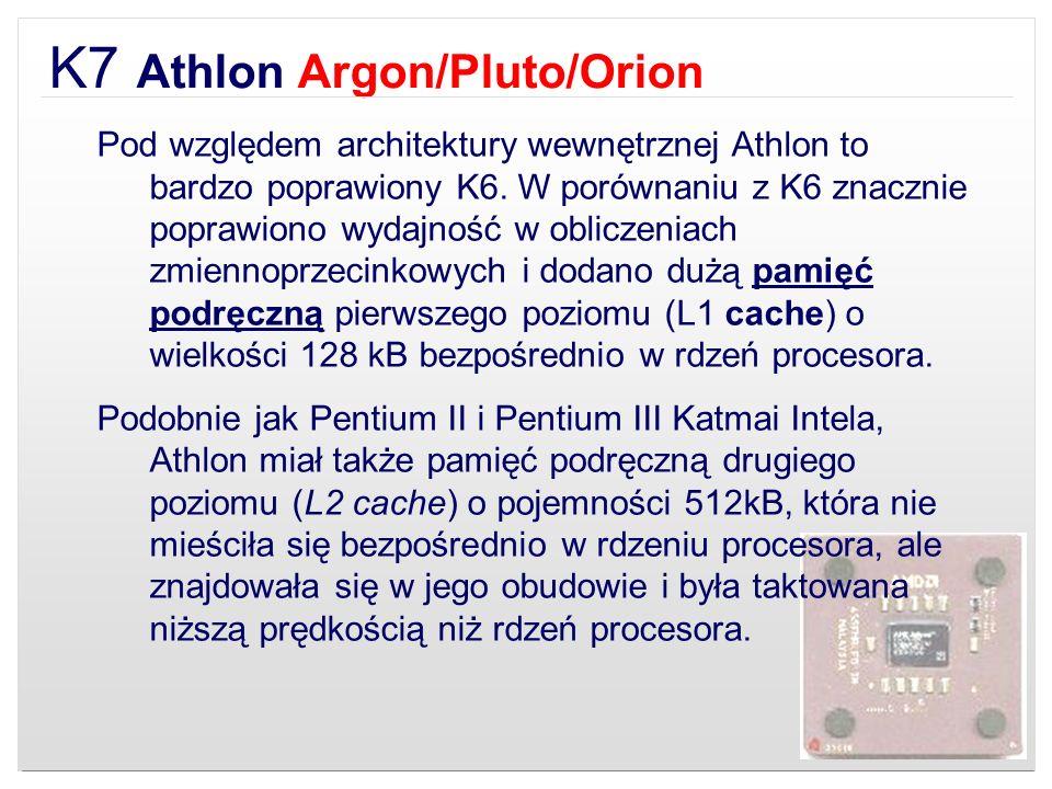 K7 Athlon Argon/Pluto/Orion Pod względem architektury wewnętrznej Athlon to bardzo poprawiony K6. W porównaniu z K6 znacznie poprawiono wydajność w ob