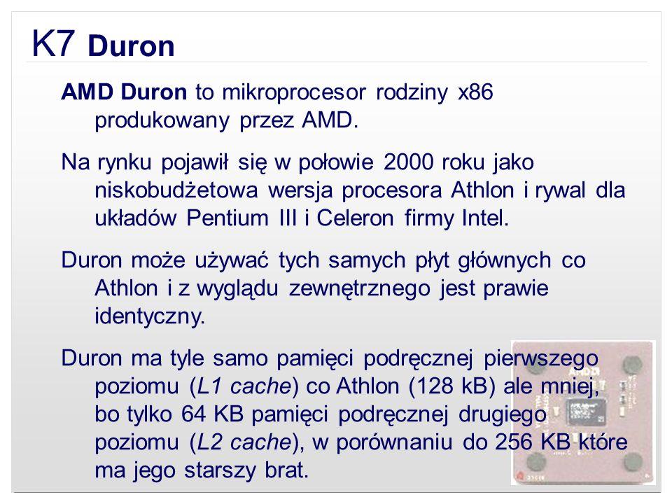 K7 Duron AMD Duron to mikroprocesor rodziny x86 produkowany przez AMD. Na rynku pojawił się w połowie 2000 roku jako niskobudżetowa wersja procesora A